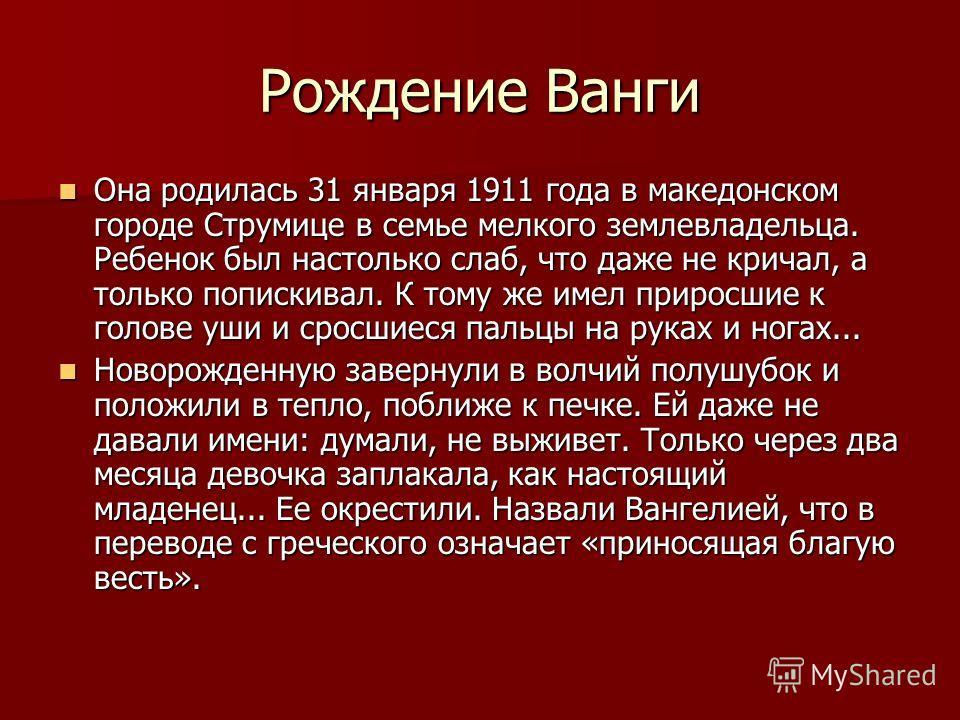 Рождение Ванги Она родилась 31 января 1911 года в македонском городе Струмице в семье мелкого землевладельца. Ребенок был настолько слаб, что даже не кричал, а только попискивал. К тому же имел приросшие к голове уши и сросшиеся пальцы на руках и ног