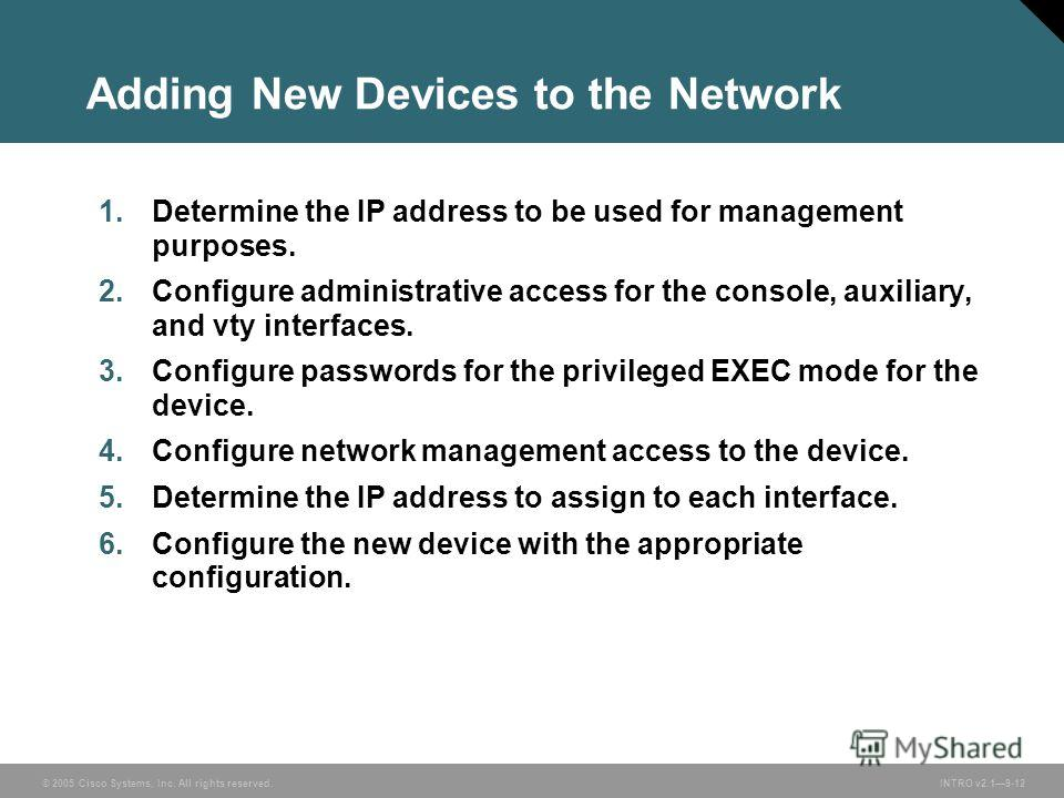 © 2005 Cisco Systems, Inc. All rights reserved.INTRO v2.19-12 Adding New Devices to the Network 1. Determine the IP address to be used for management purposes. 2. Configure administrative access for the console, auxiliary, and vty interfaces. 3. Conf