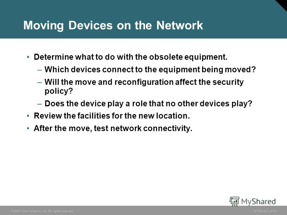 © 2005 Cisco Systems, Inc. All rights reserved.INTRO v2.19-13 Moving Devices on the Network Determine what to do with the obsolete equipment. –Which devices connect to the equipment being moved? –Will the move and reconfiguration affect the security
