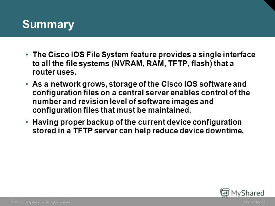 © 2005 Cisco Systems, Inc. All rights reserved.INTRO v2.19-18 Summary The Cisco IOS File System feature provides a single interface to all the file systems (NVRAM, RAM, TFTP, flash) that a router uses. As a network grows, storage of the Cisco IOS sof