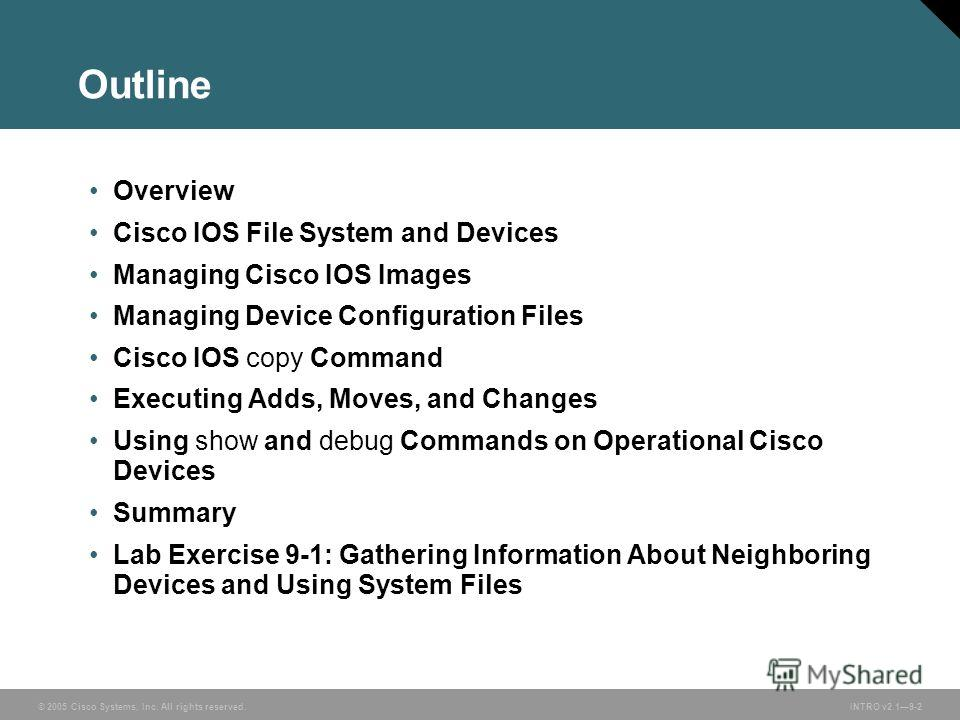 © 2005 Cisco Systems, Inc. All rights reserved.INTRO v2.19-2 Outline Overview Cisco IOS File System and Devices Managing Cisco IOS Images Managing Device Configuration Files Cisco IOS copy Command Executing Adds, Moves, and Changes Using show and deb