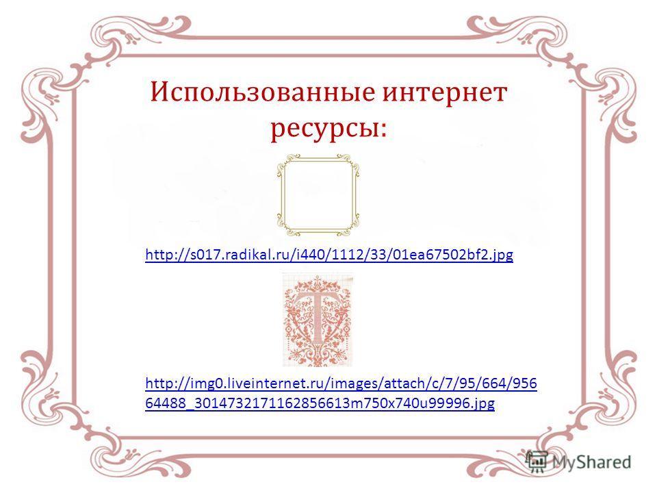 Использованные интернет ресурсы: http://s017.radikal.ru/i440/1112/33/01ea67502bf2. jpg http://img0.liveinternet.ru/images/attach/c/7/95/664/956 64488_3014732171162856613m750x740u99996.jpg