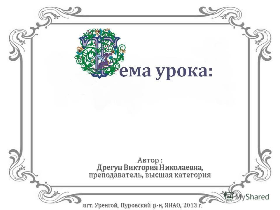 Автор : Дрегун Виктория Николаевна, преподаватель, высшая категория пгт. Уренгой, Пуровский р-н, ЯНАО, 2013 г.