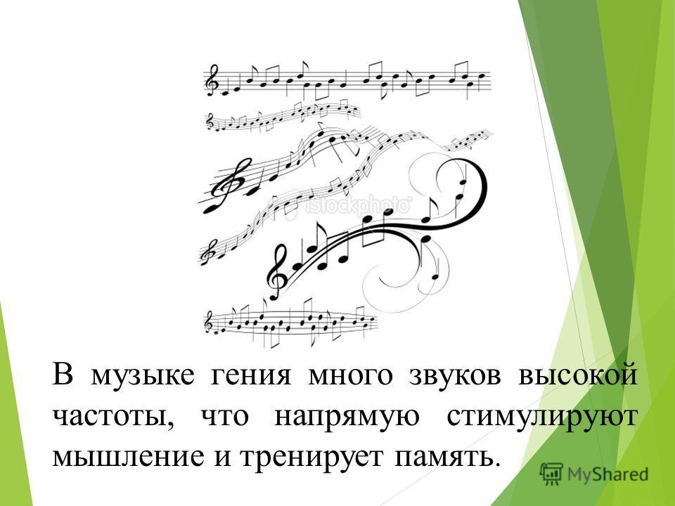 В музыке гения много звуков высокой частоты, что напрямую стимулируют мышление и тренирует память.