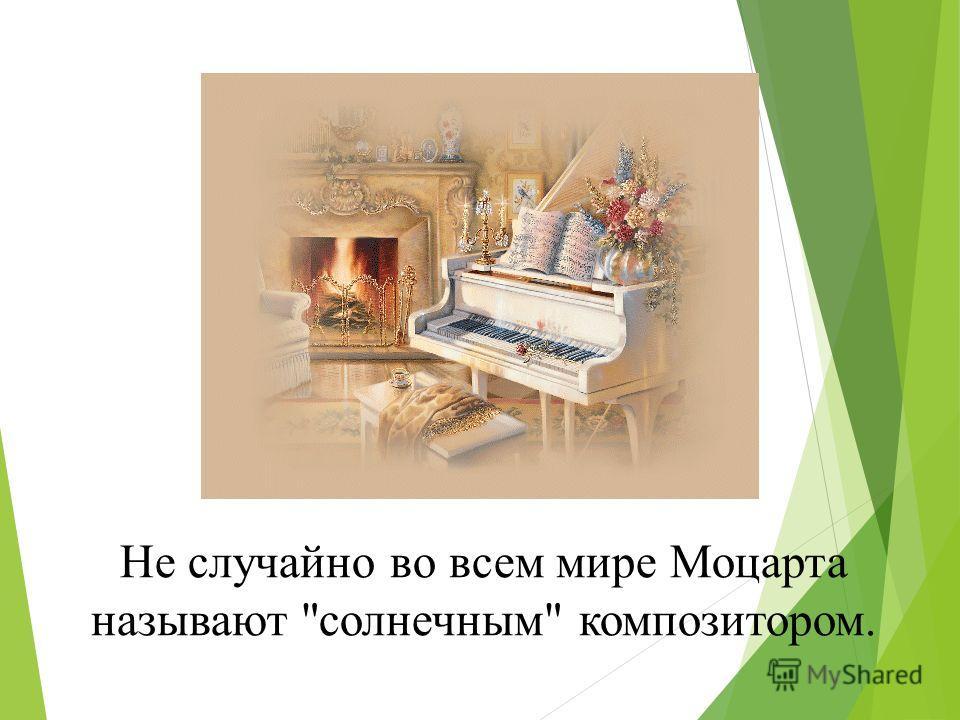 Не случайно во всем мире Моцарта называют солнечным композитором.