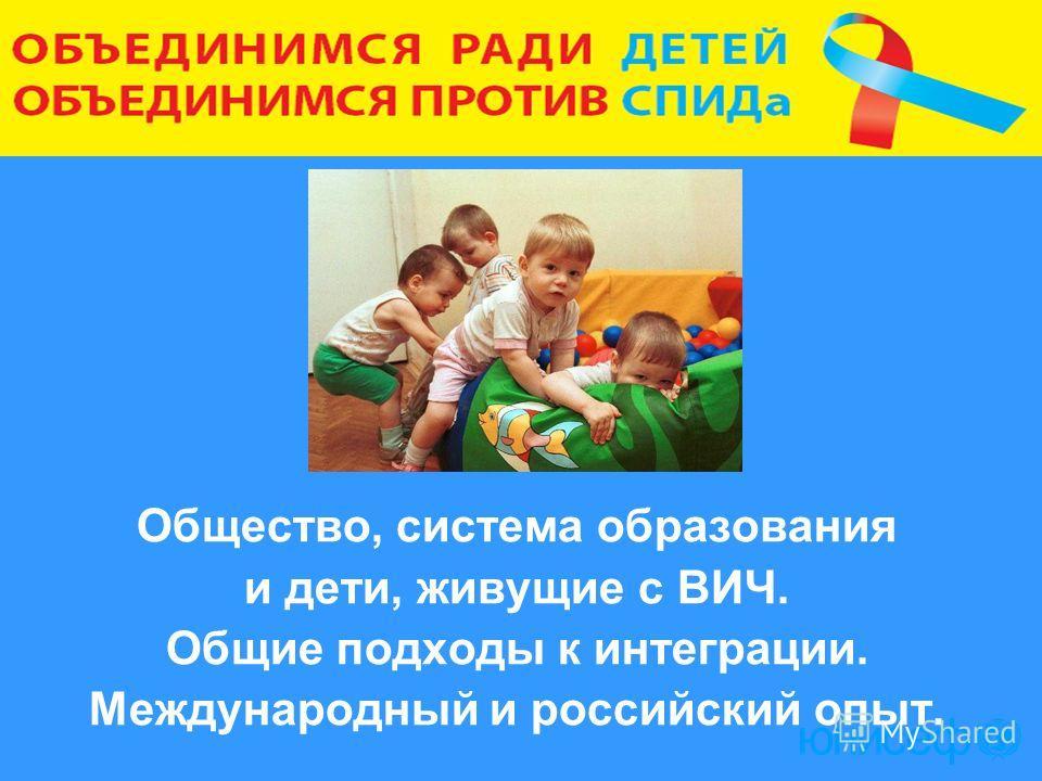 Общество, система образования и дети, живущие с ВИЧ. Общие подходы к интеграции. Международный и российский опыт.