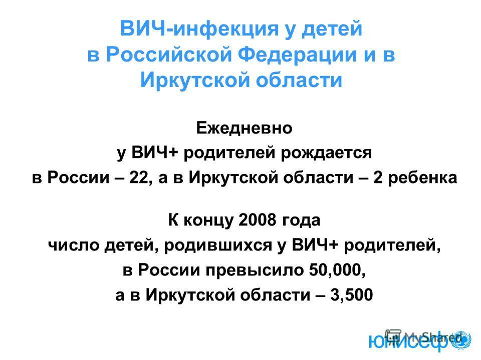 ВИЧ-инфекция у детей в Российской Федерации и в Иркутской области Ежедневно у ВИЧ+ родителей рождается в России – 22, а в Иркутской области – 2 ребенка К концу 2008 года число детей, родившихся у ВИЧ+ родителей, в России превысило 50,000, а в Иркутск