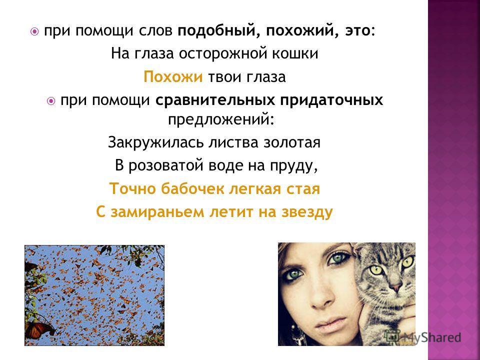 при помощи слов подобный, похожий, это: На глаза осторожной кошки Похожи твои глаза при помощи сравнительных придаточных предложений: Закружилась листва золотая В розоватой воде на пруду, Точно бабочек легкая стая С замираньем летит на звезду