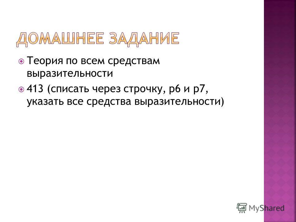 Теория по всем средствам выразительности 413 (списать через строчку, р 6 и р 7, указать все средства выразительности)