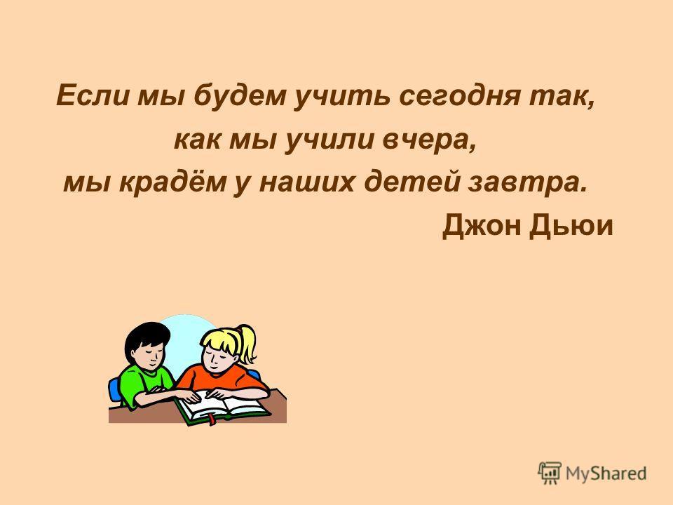 Если мы будем учить сегодня так, как мы учили вчера, мы крадём у наших детей завтра. Джон Дьюи
