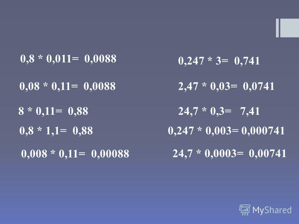 0,8 * 0,011= 0,0088 0,08 * 0,11= 0,0088 8 * 0,11= 0,88 0,8 * 1,1= 0,88 0,008 * 0,11= 0,00088 0,247 * 3= 0,741 2,47 * 0,03= 0,0741 24,7 * 0,3= 7,41 0,247 * 0,003= 0,000741 24,7 * 0,0003= 0,00741