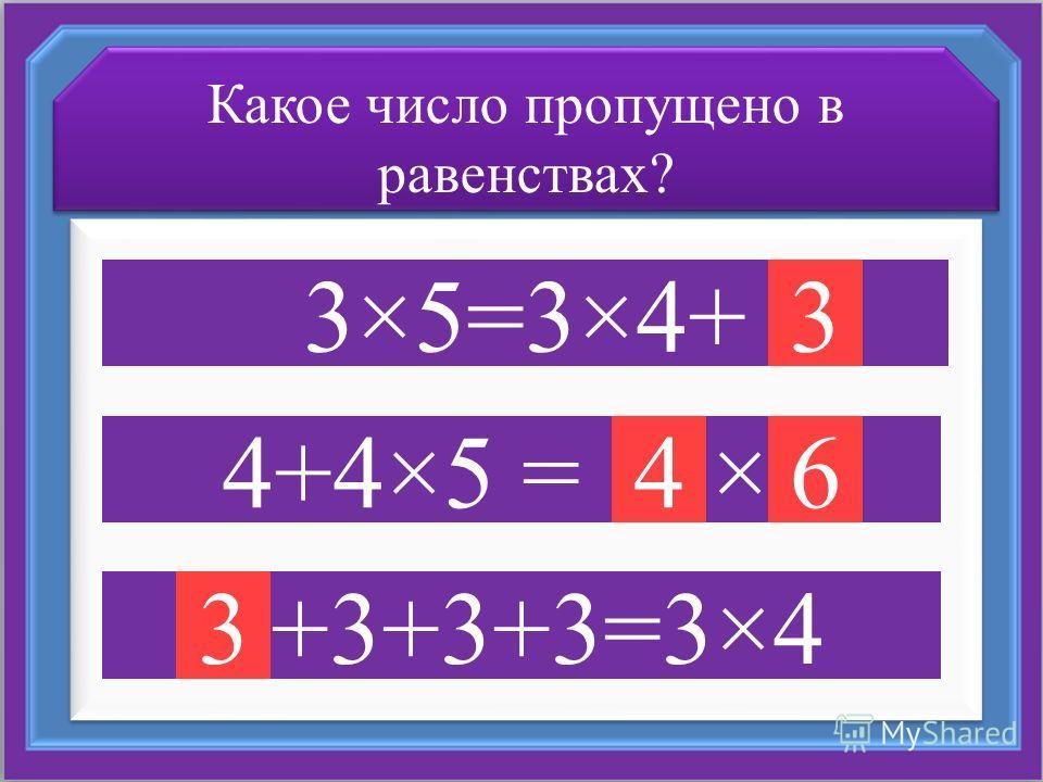 Какое число пропущено в равенствах? 3×5=3×4+ 4+4×5 = 15×3 3+3+3+3=3×4 3 46 3