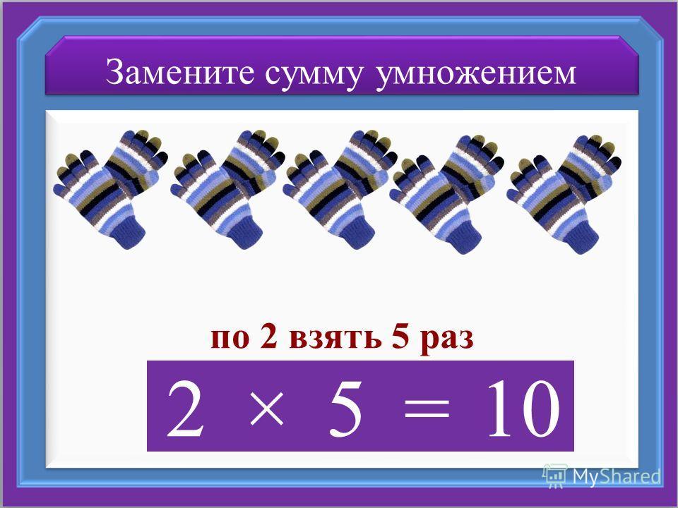 Замените сумму умножением по 2 взять 5 раз 2×5=10