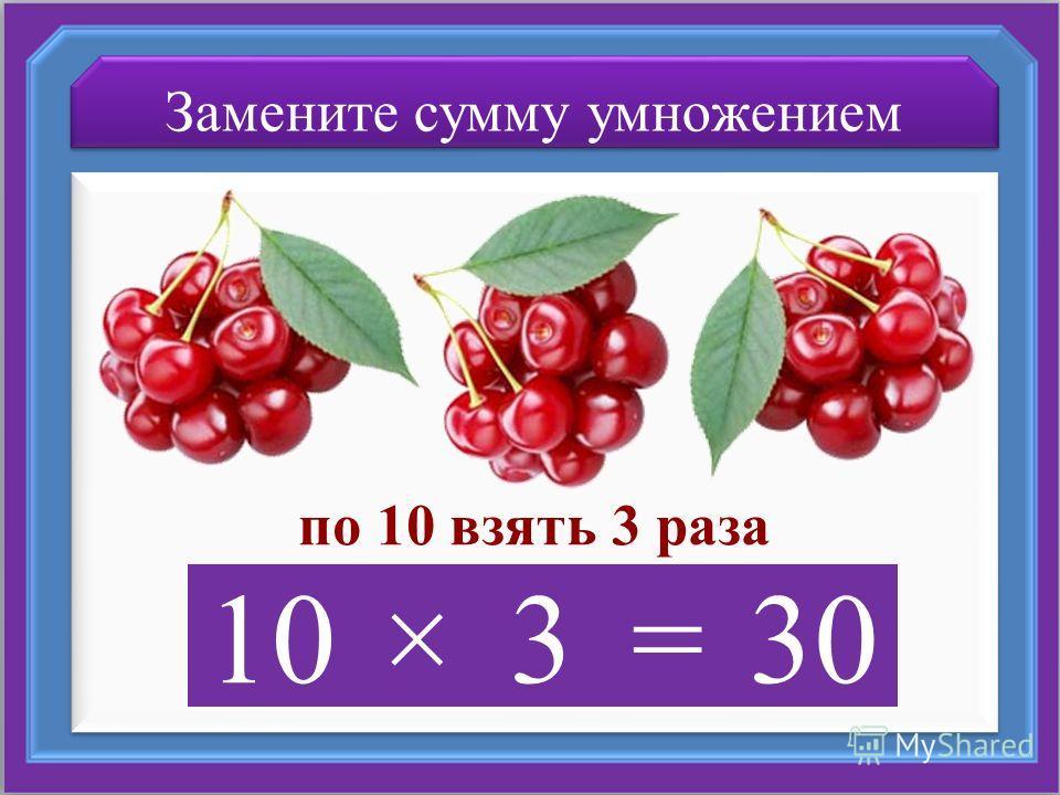 Замените сумму умножением по 10 взять 3 раза 10×3=30