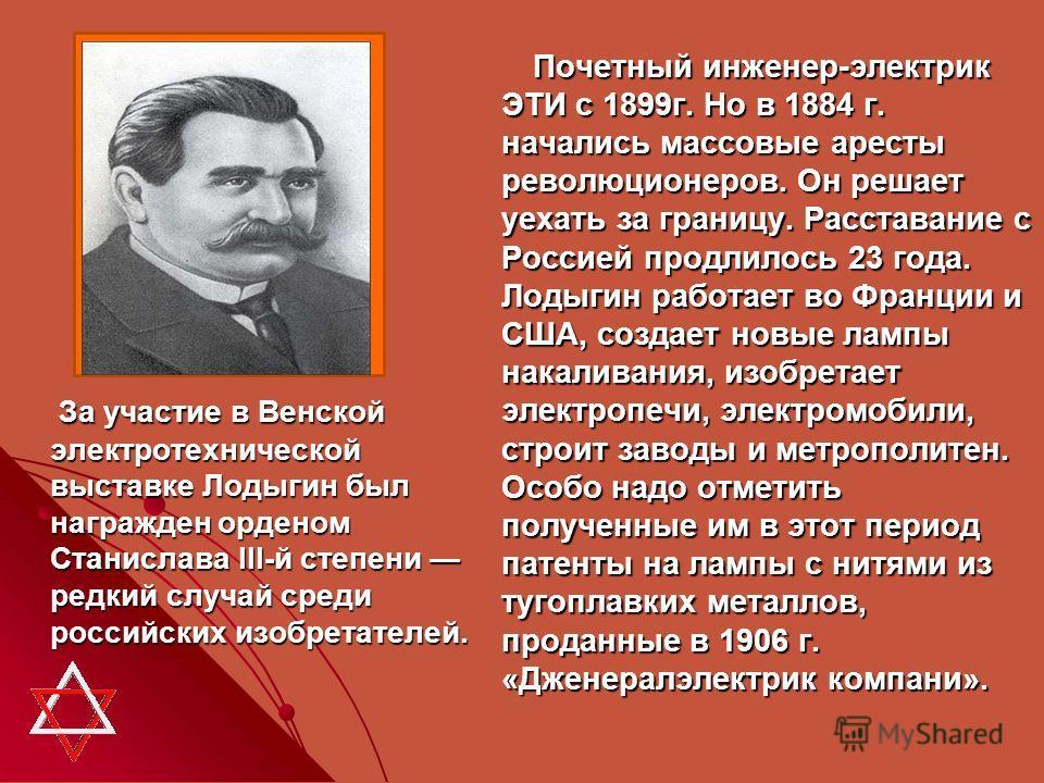 За участие в Венской электротехнической выставке Лодыгин был награжден орденом Станислава III-й степени редкий случай среди российских изобретателей. За участие в Венской электротехнической выставке Лодыгин был награжден орденом Станислава III-й степ