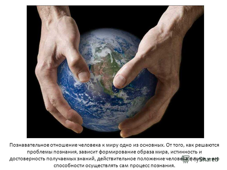 Познавательное отношение человека к миру одно из основных. От того, как решаются проблемы познания, зависит формирование образа мира, истинность и достоверность получаемых знаний, действительное положение человека в мире и его способности осуществлят