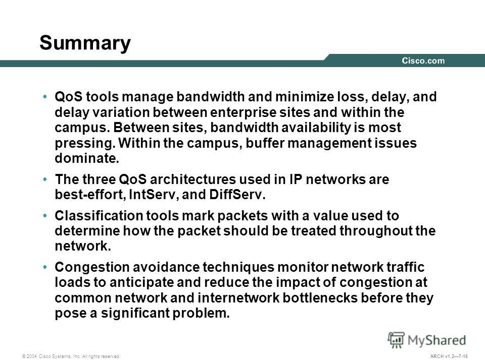© 2004 Cisco Systems, Inc. All rights reserved. ARCH v1.27-16 Summary QoS tools manage bandwidth and minimize loss, delay, and delay variation between enterprise sites and within the campus. Between sites, bandwidth availability is most pressing. Wit