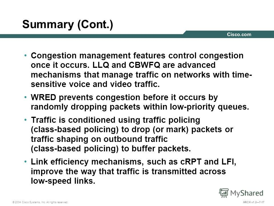 © 2004 Cisco Systems, Inc. All rights reserved. ARCH v1.27-17 Summary (Cont.) Congestion management features control congestion once it occurs. LLQ and CBWFQ are advanced mechanisms that manage traffic on networks with time- sensitive voice and video