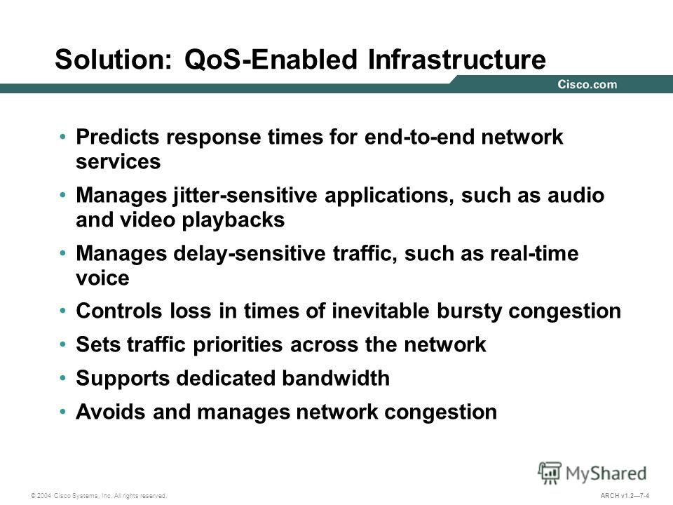 © 2004 Cisco Systems, Inc. All rights reserved. ARCH v1.27-4 Solution: QoS-Enabled Infrastructure Predicts response times for end-to-end network services Manages jitter-sensitive applications, such as audio and video playbacks Manages delay-sensitive