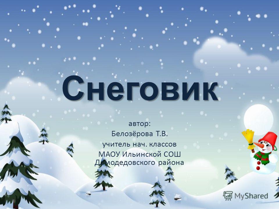 Снеговик автор: Белозёрова Т.В. учитель нач. классов МАОУ Ильинской СОШ Домодедовского района