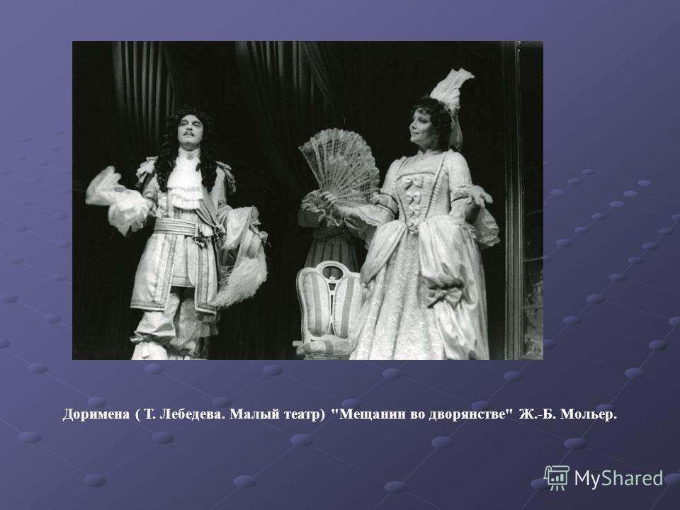 Доримена ( Т. Лебедева. Малый театр) Мещанин во дворянстве Ж.-Б. Мольер.