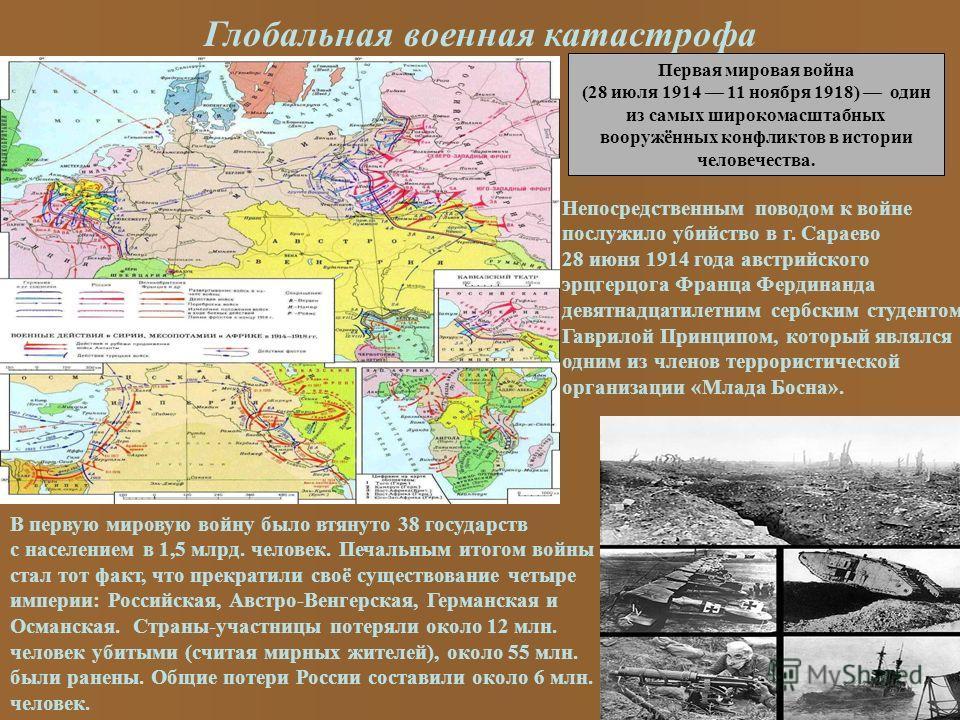 Глобальная военная катастрофа Первая мировая война (28 июля 1914 11 ноября 1918) один из самых широкомасштабных вооружённых конфликтов в истории человечества. Непосредственным поводом к войне послужило убийство в г. Сараево 28 июня 1914 года австрийс