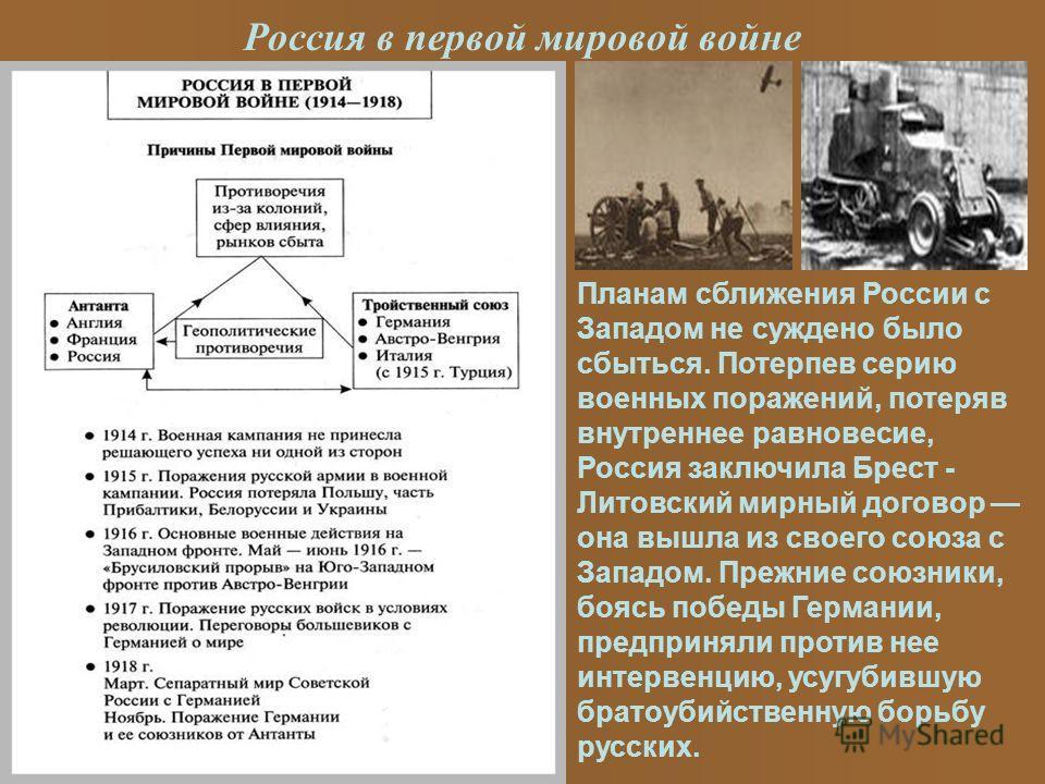 Россия в первой мировой войне Планам сближения России с Западом не суждено было сбыться. Потерпев серию военных поражений, потеряв внутреннее равновесие, Россия заключила Брест - Литовский мирный договор она вышла из своего союза с Западом. Прежние с