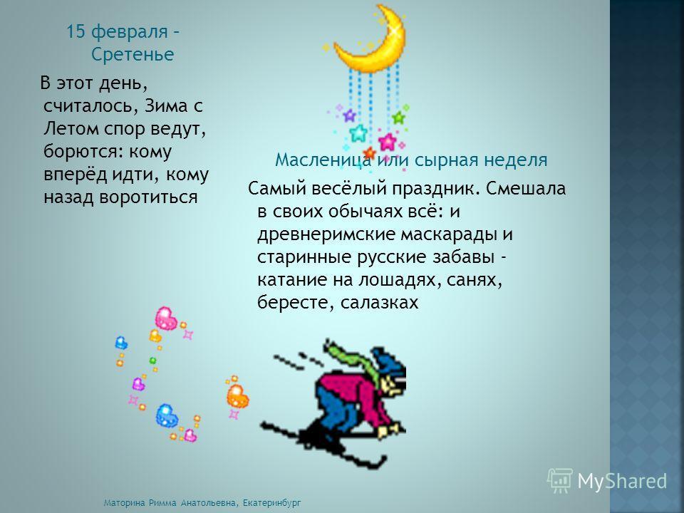 15 февраля – Сретенье В этот день, считалось, Зима с Летом спор ведут, борются: кому вперёд идти, кому назад воротиться Масленица или сырная неделя Самый весёлый праздник. Смешала в своих обычаях всё: и древнеримские маскарады и старинные русские заб