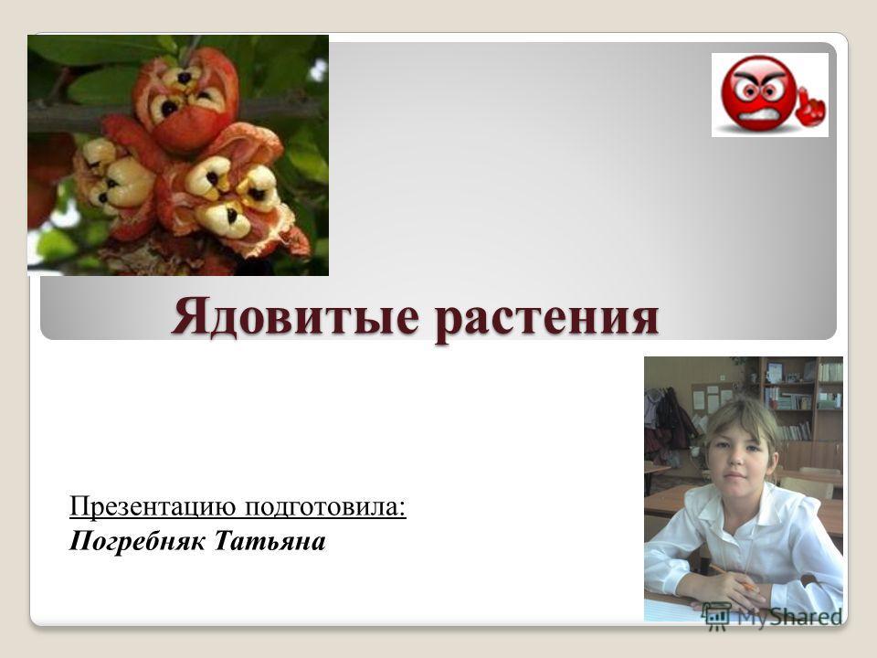 Ядовитые растения Презентацию подготовила: Погребняк Татьяна