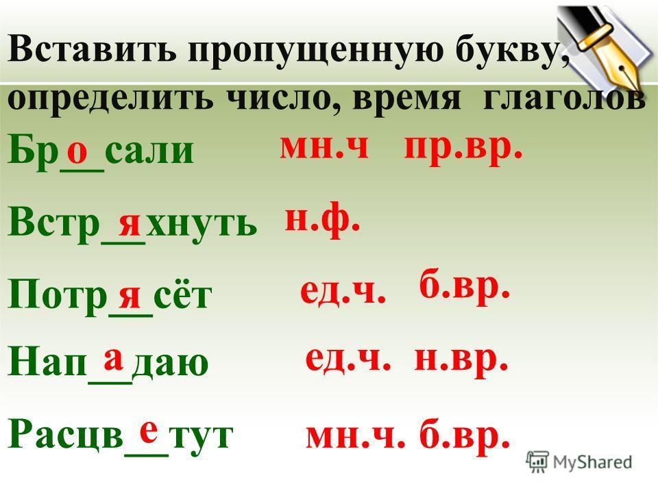 Вставить пропущенную букву, определить число, время глаголов Бр__салио мн.ч Встр__гнуть Потр__сёт Нап__даю Расцв__тут я н.ф. я ед.ч. а е мн.ч. пр.вр. б.вр. н.вр. б.вр.