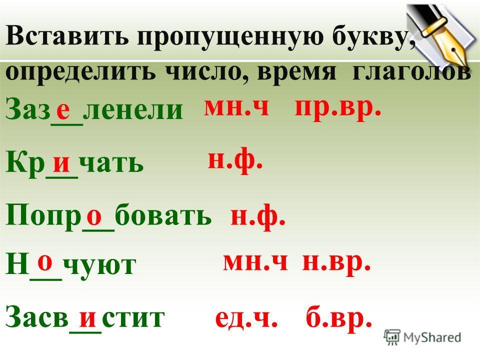 Вставить пропущенную букву, определить число, время глаголов Заз__ленелие мн.ч Кр__чать Попр__бывать Н__чуют Засв__стоит и н.ф. о омн.ч иед.ч. пр.вр. н.вр. б.вр.