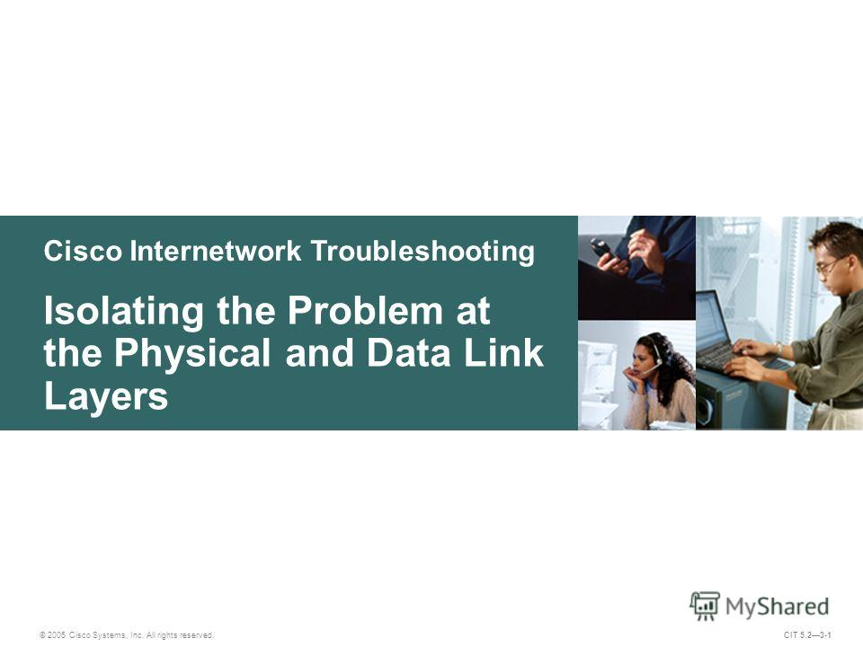 Cisco Internetwork Troubleshooting Isolating the Problem at the Physical and Data Link Layers © 2005 Cisco Systems, Inc. All rights reserved. CIT 5.23-1