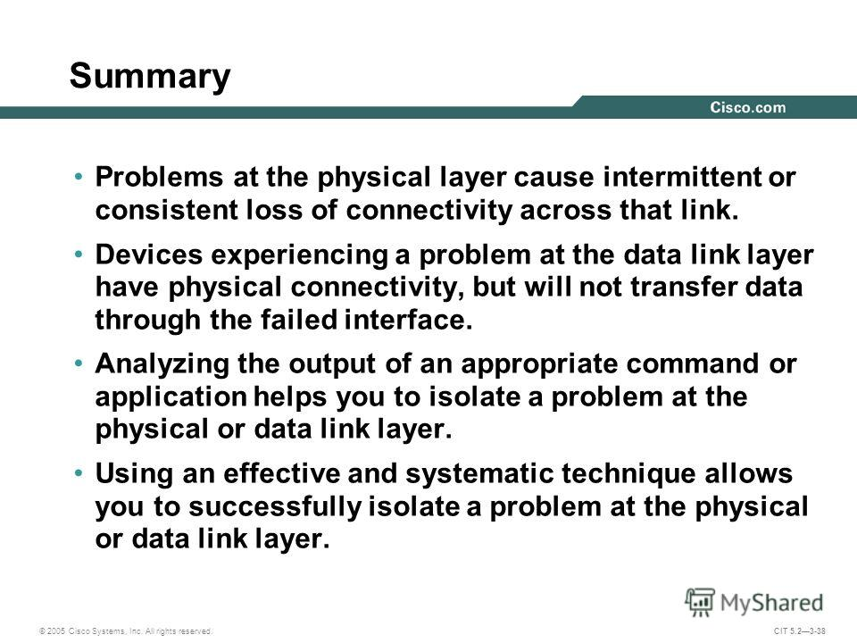 © 2005 Cisco Systems, Inc. All rights reserved. CIT 5.23-38 Summary Problems at the physical layer cause intermittent or consistent loss of connectivity across that link. Devices experiencing a problem at the data link layer have physical connectivit