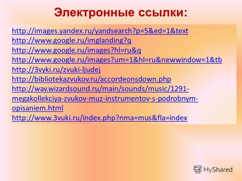 Электронные ссылки: http://images.yandex.ru/yandsearch?p=5&ed=1&text http://www.google.ru/imglanding?q http://www.google.ru/images?hl=ru&q http://www.google.ru/images?um=1&hl=ru&newwindow=1&tb http://3vyki.ru/zvuki-ljudej http://bibliotekazvukov.ru/a