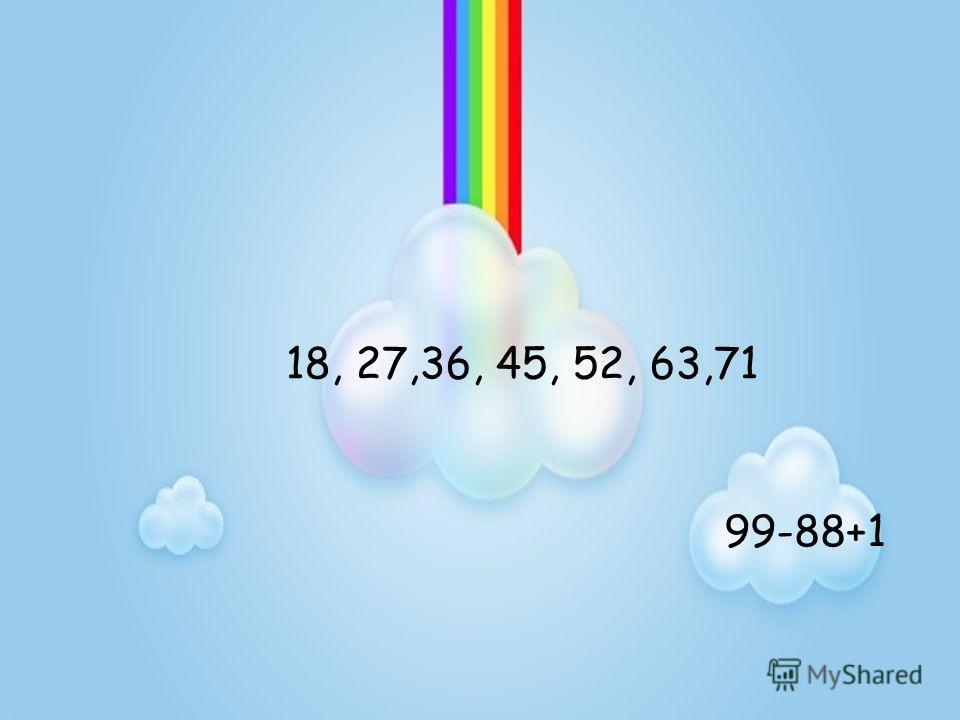 99-88+1 18, 27,36, 45, 52, 63,71