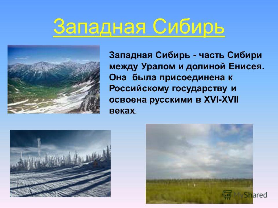Западная Сибирь Западная Сибирь - часть Сибири между Уралом и долиной Енисея. Она была присоединена к Российскому государству и освоена русскими в XVI-XVII веках.