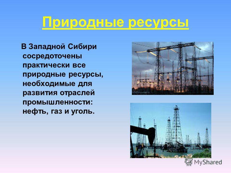 Природные ресурсы В Западной Сибири сосредоточены практически все природные ресурсы, необходимые для развития отраслей промышленности: нефть, газ и уголь.
