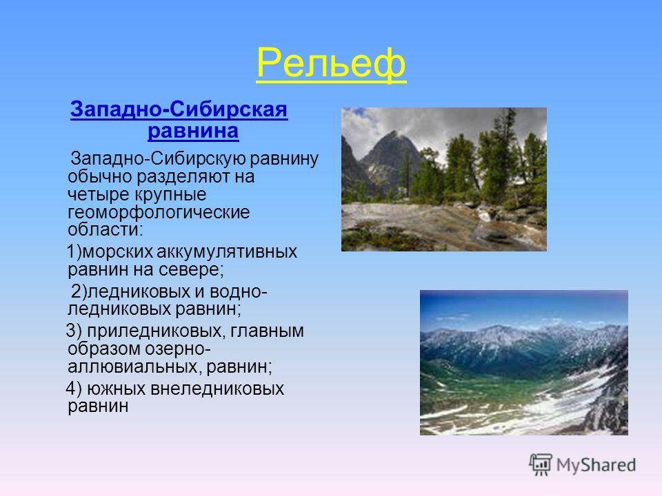 Рельеф Западно-Сибирская равнина Западно-Сибирскую равнину обычно разделяют на четыре крупные геоморфологические области: 1)морских аккумулятивных равнин на севере; 2)ледниковых и водно- ледниковых равнин; 3) при ледниковых, главным образом озерно- а