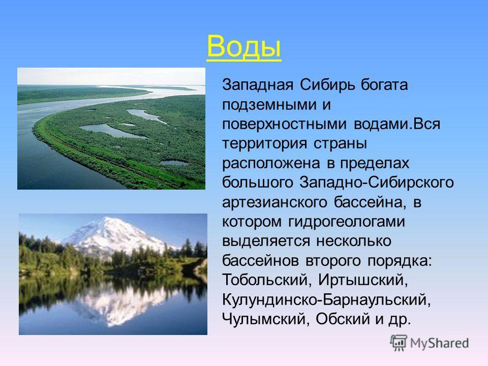 Воды Западная Сибирь богата подземными и поверхностными водами.Вся территория страны расположена в пределах большого Западно-Сибирского артезианского бассейна, в котором гидрогеологами выделяется несколько бассейнов второго порядка: Тобольский, Иртыш
