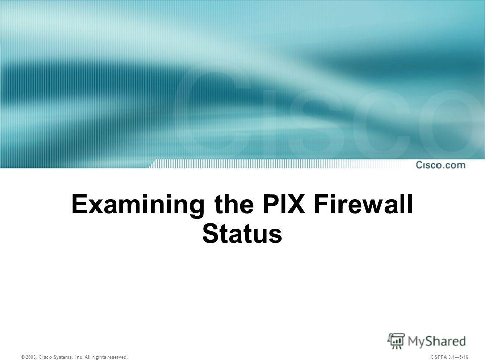 © 2003, Cisco Systems, Inc. All rights reserved. CSPFA 3.15-16 Examining the PIX Firewall Status