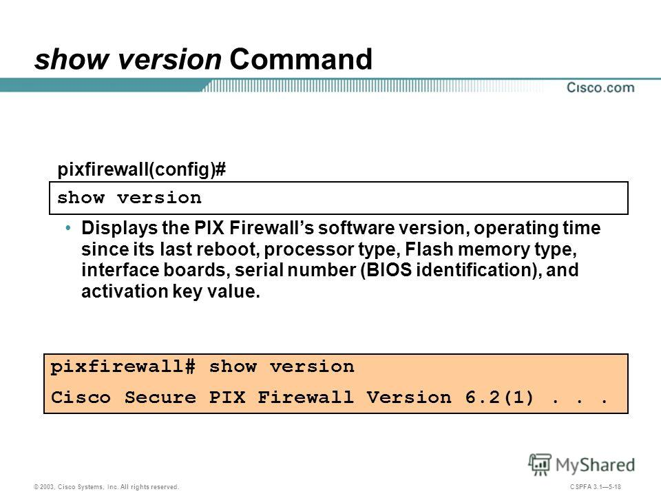 © 2003, Cisco Systems, Inc. All rights reserved. CSPFA 3.15-18 show version Command Displays the PIX Firewalls software version, operating time since its last reboot, processor type, Flash memory type, interface boards, serial number (BIOS identifica