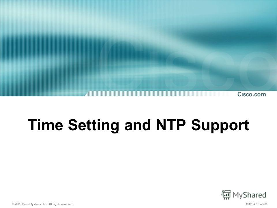 © 2003, Cisco Systems, Inc. All rights reserved. CSPFA 3.15-23 Time Setting and NTP Support