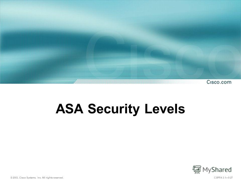 © 2003, Cisco Systems, Inc. All rights reserved. CSPFA 3.15-27 ASA Security Levels