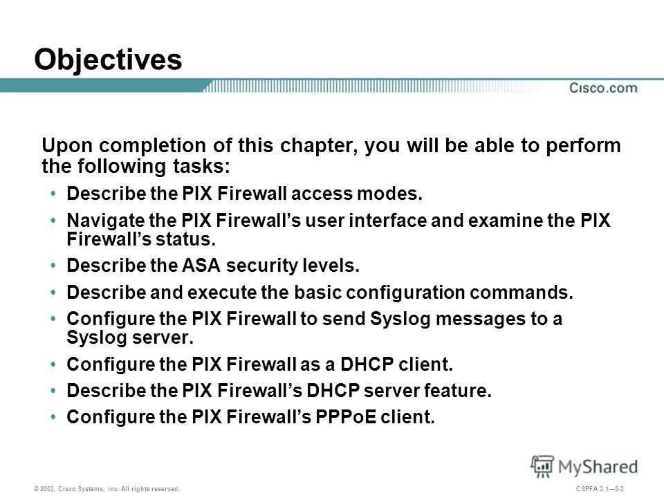 © 2003, Cisco Systems, Inc. All rights reserved. CSPFA 3.15-3 Objectives Upon completion of this chapter, you will be able to perform the following tasks: Describe the PIX Firewall access modes. Navigate the PIX Firewalls user interface and examine t