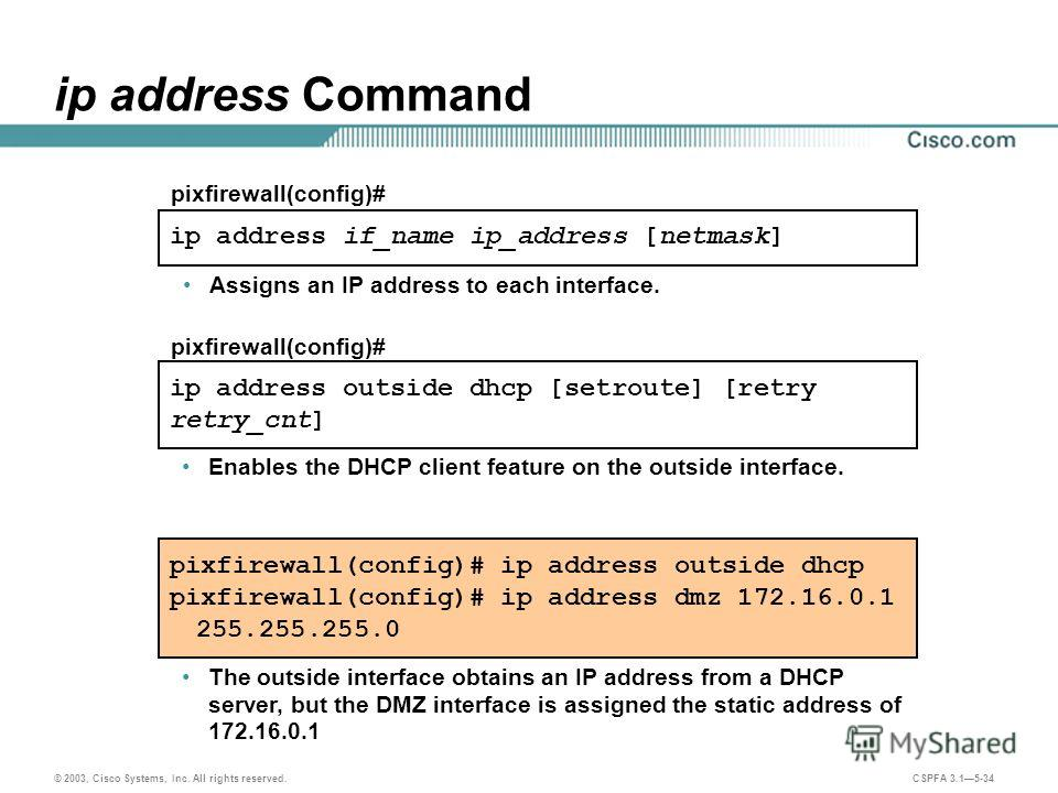 © 2003, Cisco Systems, Inc. All rights reserved. CSPFA 3.15-34 ip address if_name ip_address [netmask] pixfirewall(config)# ip address Command Assigns an IP address to each interface. pixfirewall(config)# ip address outside dhcp pixfirewall(config)#