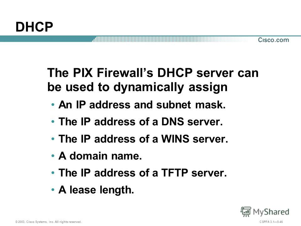 © 2003, Cisco Systems, Inc. All rights reserved. CSPFA 3.15-46 DHCP The PIX Firewalls DHCP server can be used to dynamically assign An IP address and subnet mask. The IP address of a DNS server. The IP address of a WINS server. A domain name. The IP