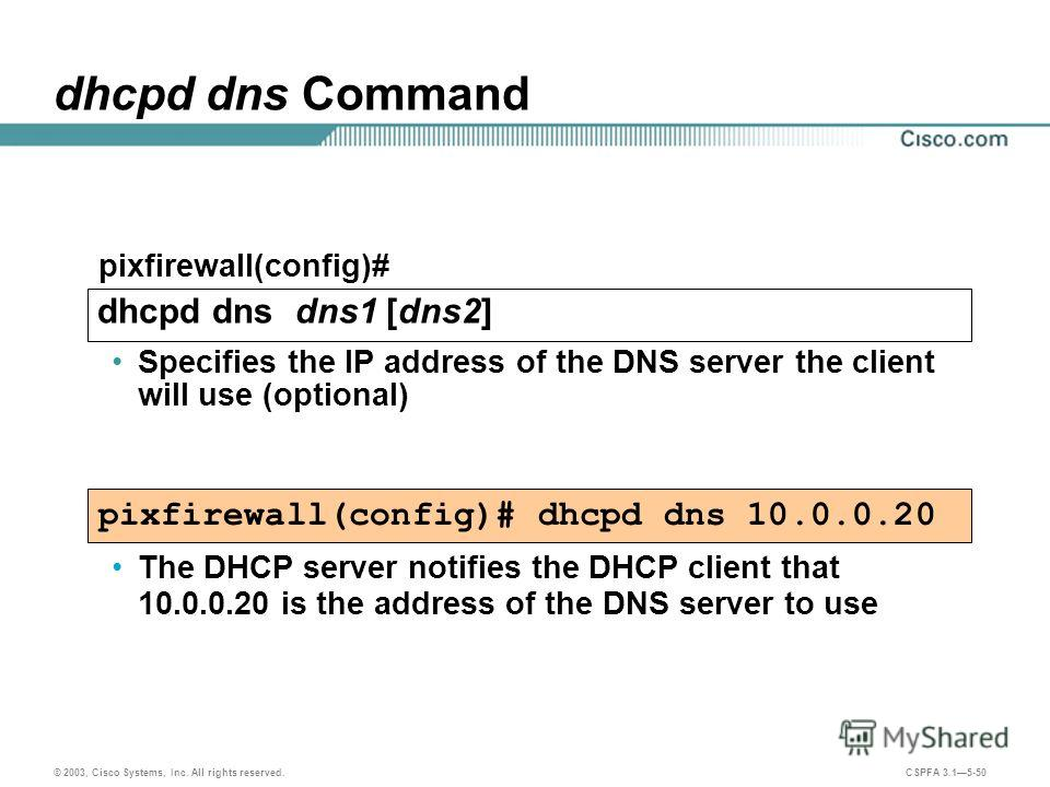 © 2003, Cisco Systems, Inc. All rights reserved. CSPFA 3.15-50 dhcpd dns Command Specifies the IP address of the DNS server the client will use (optional) pixfirewall(config)# dhcpd dns 10.0.0.20 pixfirewall(config)# dhcpd dns dns1 [dns2] The DHCP se
