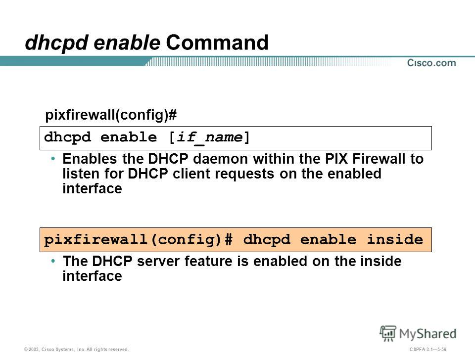 © 2003, Cisco Systems, Inc. All rights reserved. CSPFA 3.15-56 dhcpd enable Command Enables the DHCP daemon within the PIX Firewall to listen for DHCP client requests on the enabled interface pixfirewall(config)# dhcpd enable inside pixfirewall(confi
