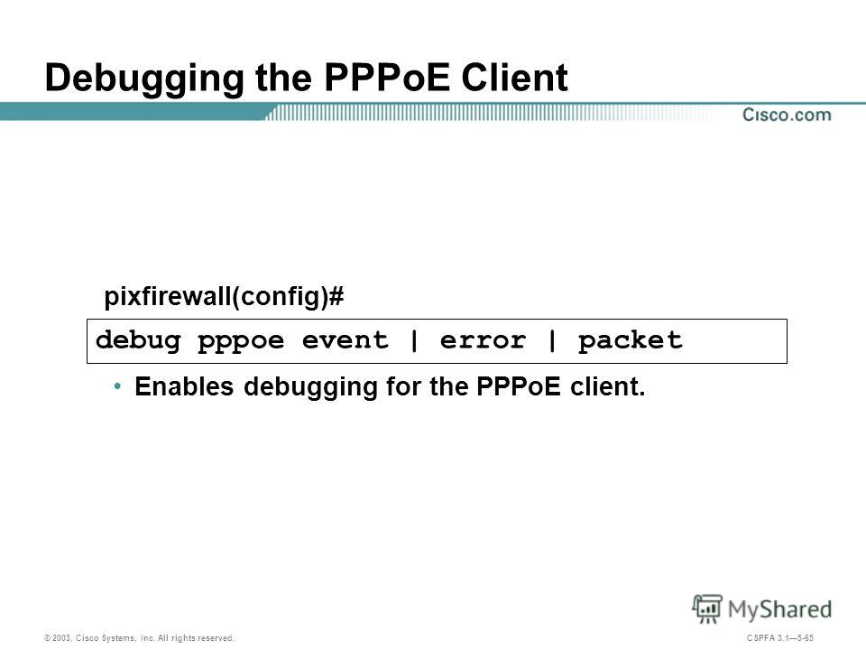 © 2003, Cisco Systems, Inc. All rights reserved. CSPFA 3.15-65 Debugging the PPPoE Client Enables debugging for the PPPoE client. pixfirewall(config)# debug pppoe event | error | packet