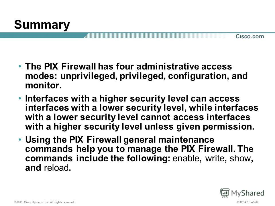 © 2003, Cisco Systems, Inc. All rights reserved. CSPFA 3.15-67 Summary The PIX Firewall has four administrative access modes: unprivileged, privileged, configuration, and monitor. Interfaces with a higher security level can access interfaces with a l